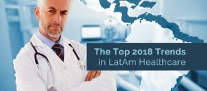 The Top 2018 Trends in LatAm Healthcare