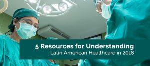 5 resources for understanding latin american healthcare in 2018