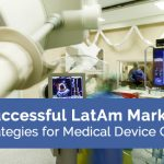 Successful LatAm Market Entry Strategies for Medical Device Companies
