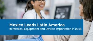 Mexico Leads Latin America in Medical Equipment and Device Importation in 2018